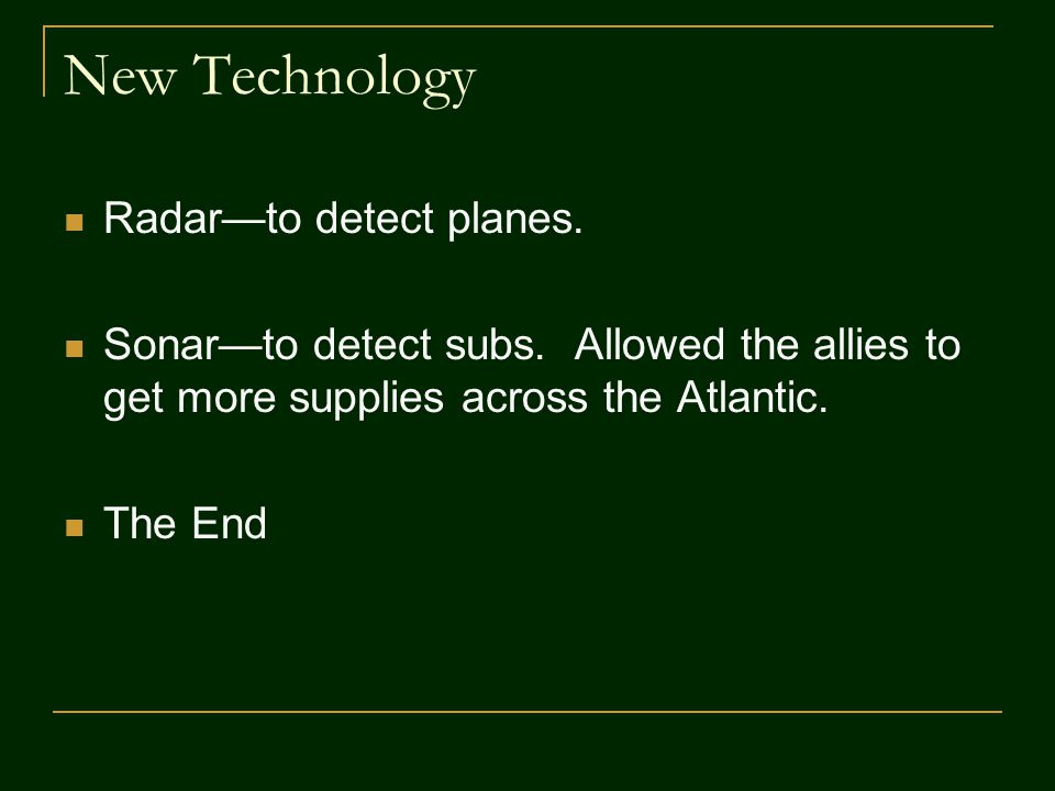 New Technology Radar—to detect planes. Sonar—to detect subs.