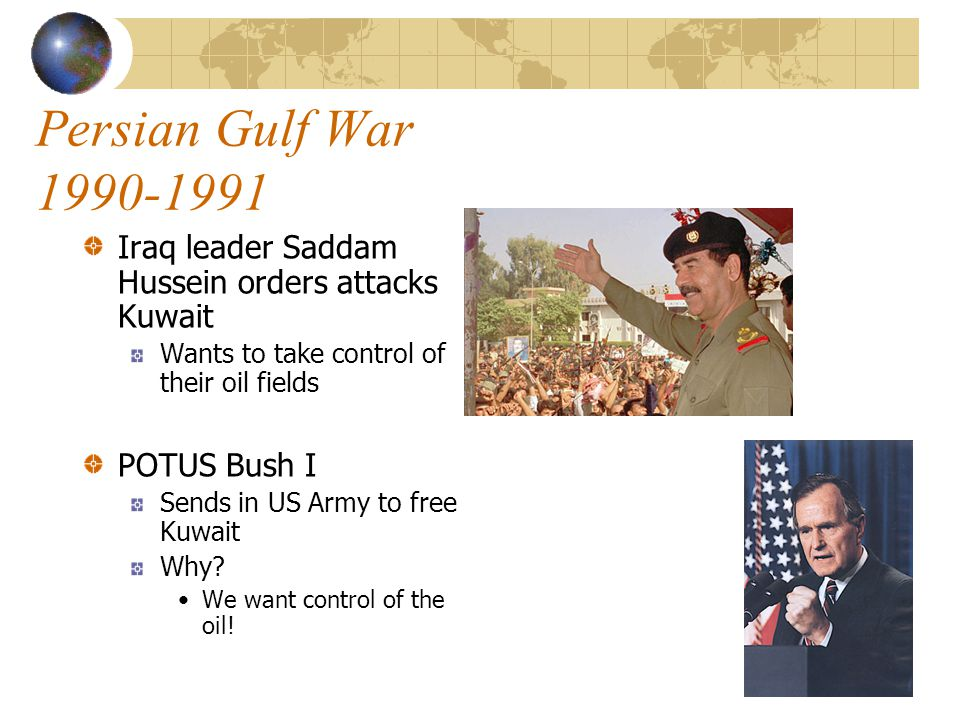 Persian Gulf War Iraq leader Saddam Hussein orders attacks Kuwait Wants to take control of their oil fields POTUS Bush I Sends in US Army to free Kuwait Why.