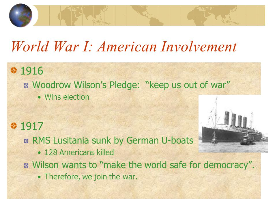 World War I: American Involvement 1916 Woodrow Wilson's Pledge: keep us out of war Wins election 1917 RMS Lusitania sunk by German U-boats 128 Americans killed Wilson wants to make the world safe for democracy .