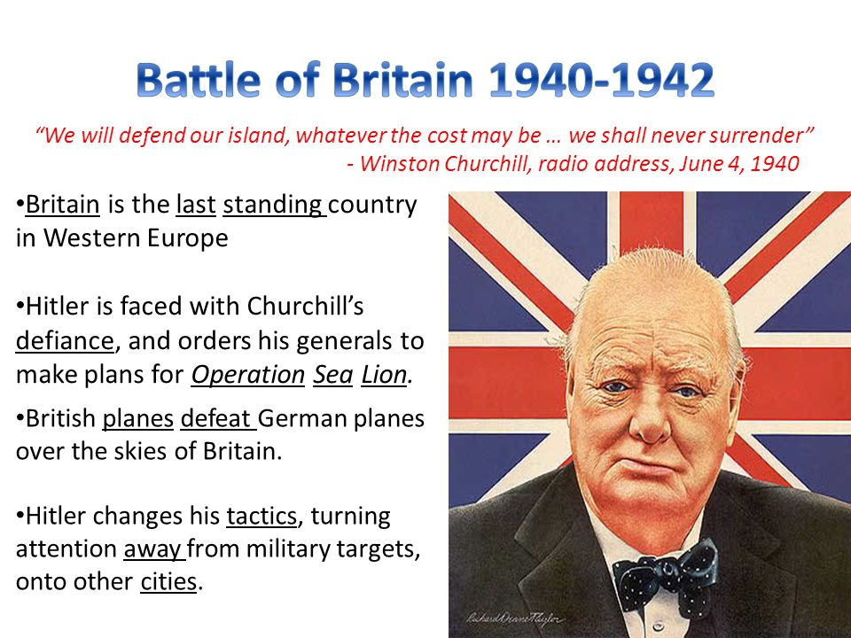 We will defend our island, whatever the cost may be … we shall never surrender - Winston Churchill, radio address, June 4, 1940 Britain is the last standing country in Western Europe Hitler is faced with Churchill's defiance, and orders his generals to make plans for Operation Sea Lion.