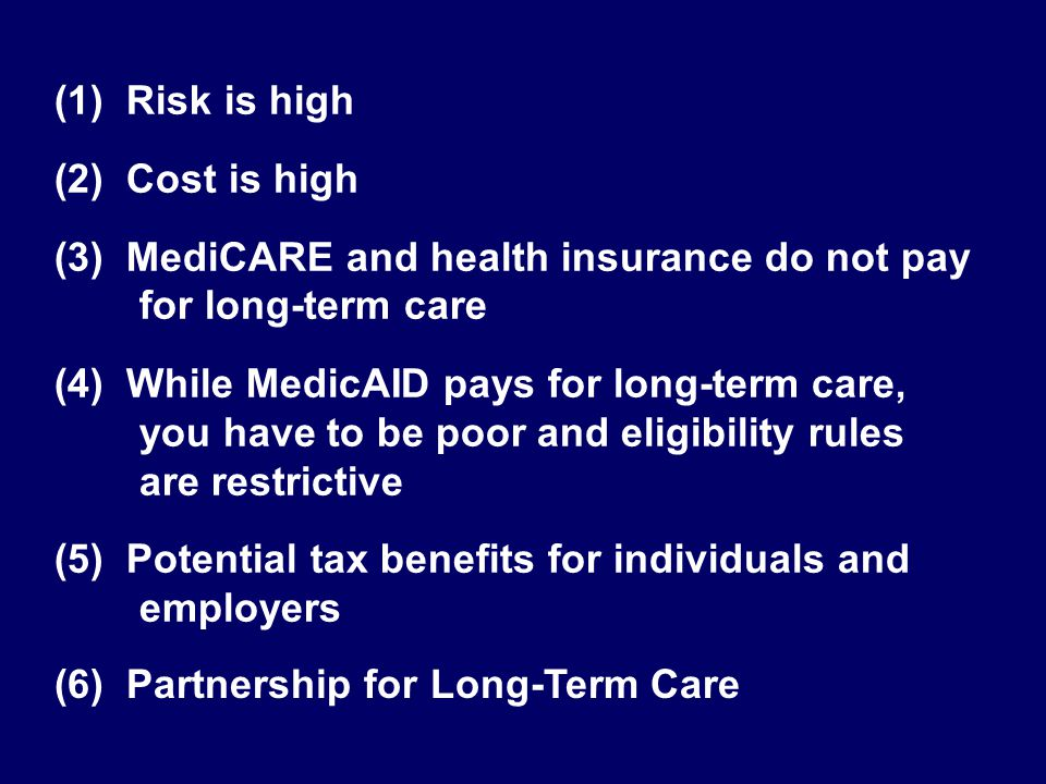 (1) Risk is high (2) Cost is high (3) MediCARE and health insurance do not pay for long-term care (4) While MedicAID pays for long-term care, you have to be poor and eligibility rules are restrictive (5) Potential tax benefits for individuals and employers (6) Partnership for Long-Term Care