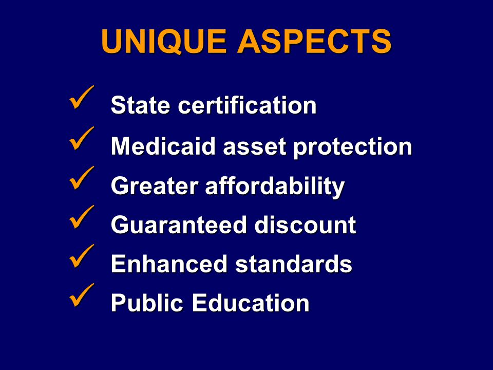 UNIQUE ASPECTS State certification State certification Medicaid asset protection Medicaid asset protection Greater affordability Greater affordability Guaranteed discount Guaranteed discount Enhanced standards Enhanced standards Public Education Public Education