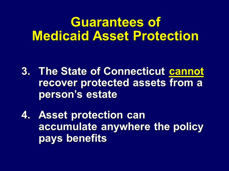 3.The State of Connecticut cannot recover protected assets from a person's estate 4.Asset protection can accumulate anywhere the policy pays benefits Guarantees of Medicaid Asset Protection
