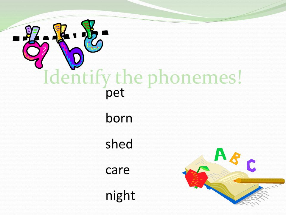 Identify the phonemes! pet born shed care night