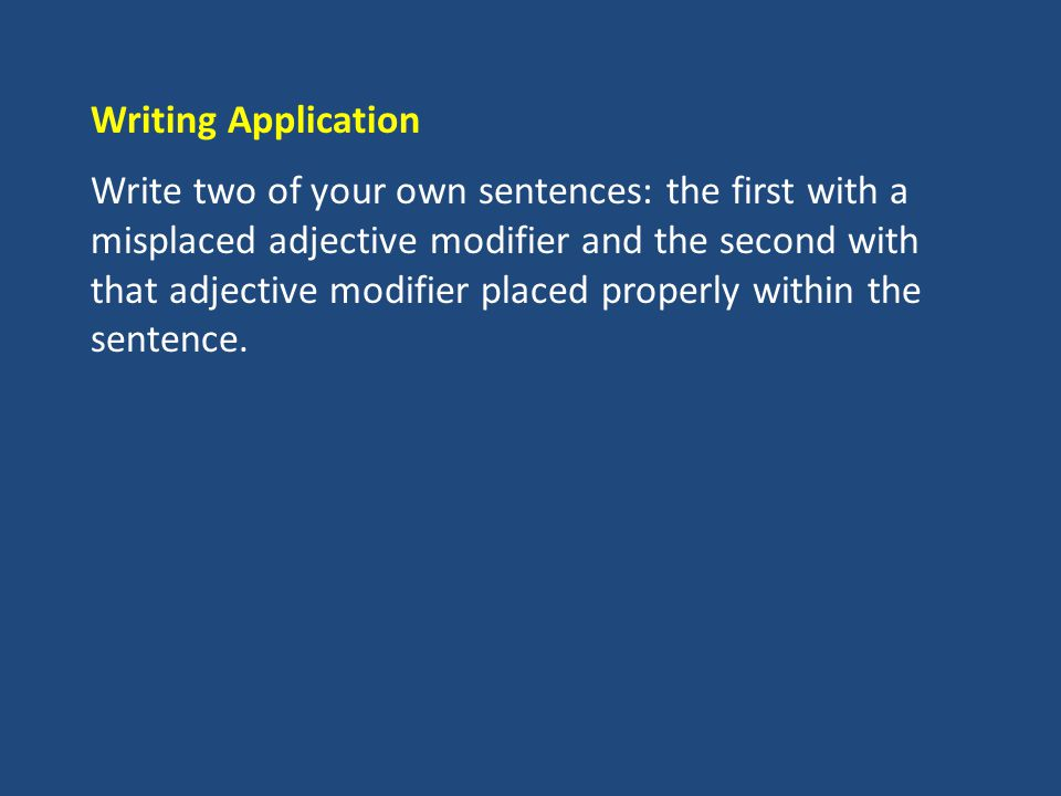 Writing Application Write two of your own sentences: the first with a misplaced adjective modifier and the second with that adjective modifier placed properly within the sentence.