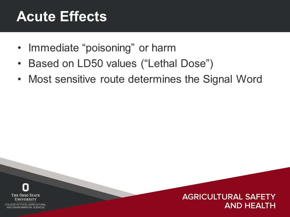 Acute Effects Immediate poisoning or harm Based on LD50 values ( Lethal Dose ) Most sensitive route determines the Signal Word