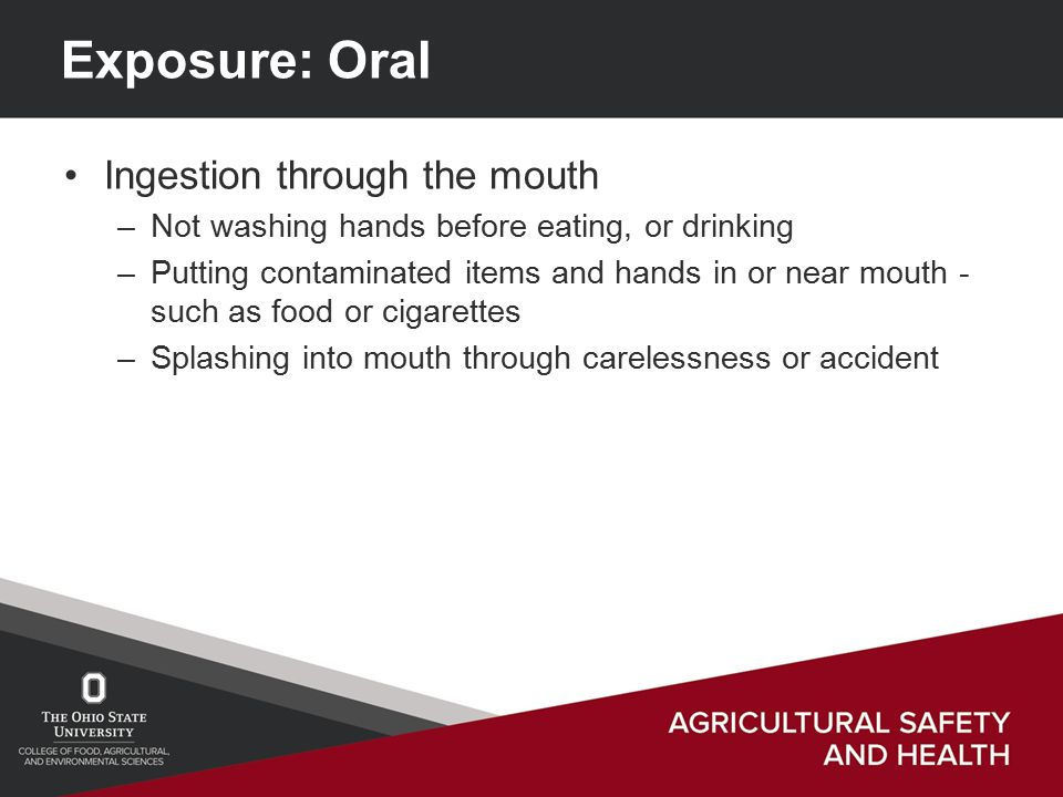 Exposure: Oral Ingestion through the mouth –Not washing hands before eating, or drinking –Putting contaminated items and hands in or near mouth - such as food or cigarettes –Splashing into mouth through carelessness or accident