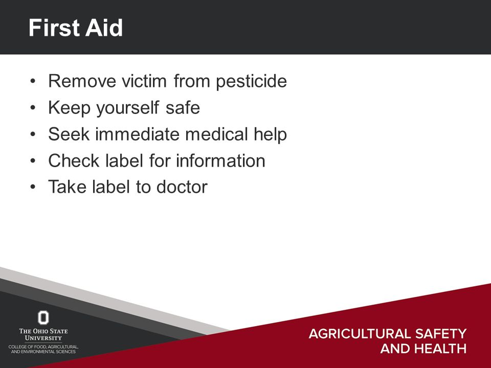 First Aid Remove victim from pesticide Keep yourself safe Seek immediate medical help Check label for information Take label to doctor