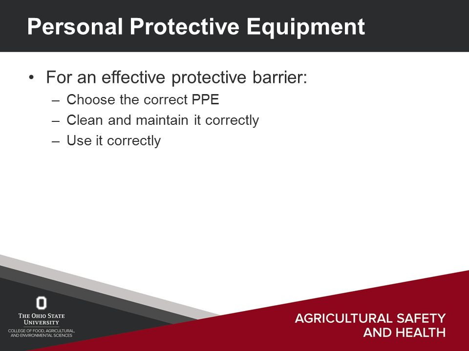 Personal Protective Equipment For an effective protective barrier: –Choose the correct PPE –Clean and maintain it correctly –Use it correctly