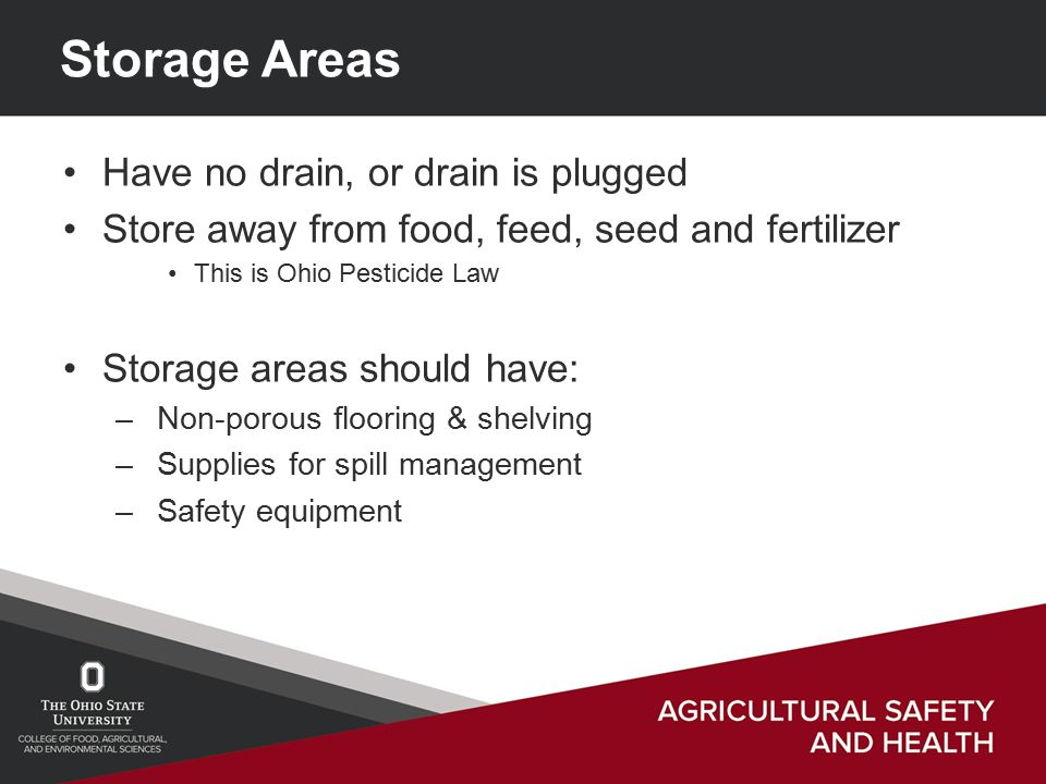 Storage Areas Have no drain, or drain is plugged Store away from food, feed, seed and fertilizer This is Ohio Pesticide Law Storage areas should have: – Non-porous flooring & shelving – Supplies for spill management – Safety equipment