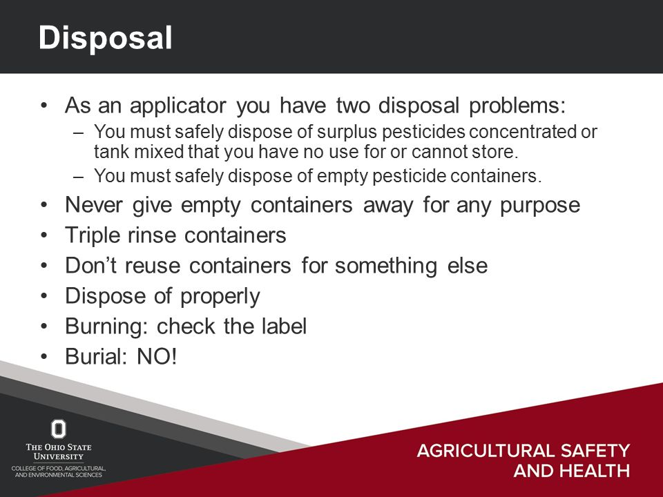 Disposal As an applicator you have two disposal problems: –You must safely dispose of surplus pesticides concentrated or tank mixed that you have no use for or cannot store.