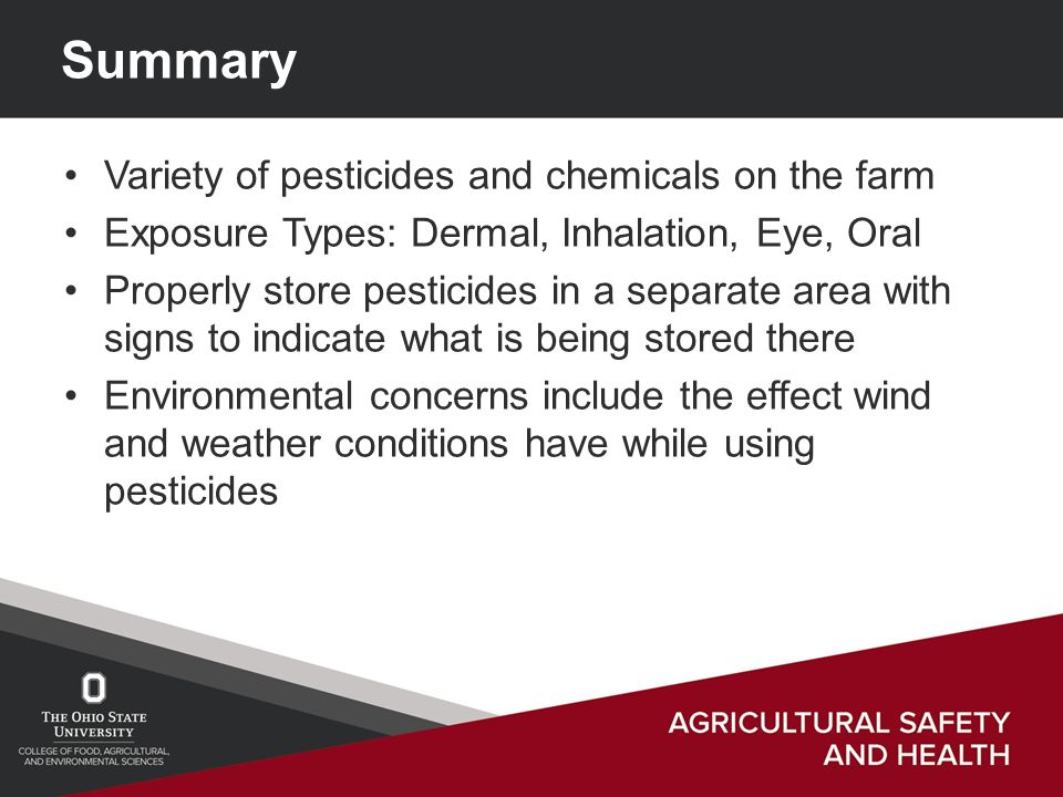 Summary Variety of pesticides and chemicals on the farm Exposure Types: Dermal, Inhalation, Eye, Oral Properly store pesticides in a separate area with signs to indicate what is being stored there Environmental concerns include the effect wind and weather conditions have while using pesticides