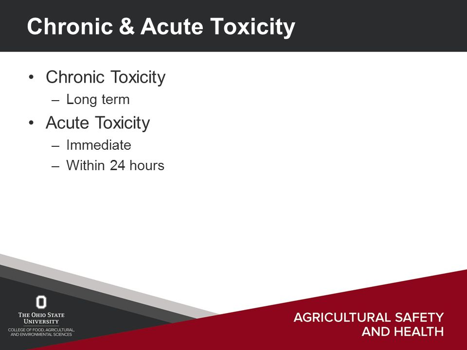Chronic & Acute Toxicity Chronic Toxicity –Long term Acute Toxicity –Immediate –Within 24 hours