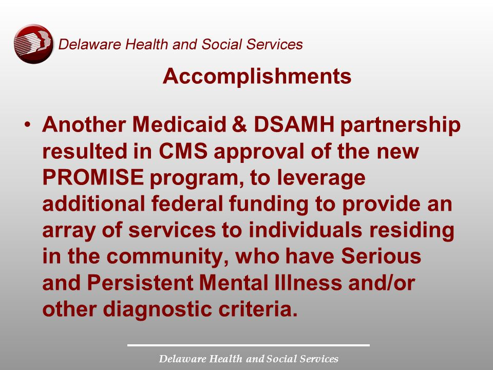 Delaware Health and Social Services Accomplishments Another Medicaid & DSAMH partnership resulted in CMS approval of the new PROMISE program, to leverage additional federal funding to provide an array of services to individuals residing in the community, who have Serious and Persistent Mental Illness and/or other diagnostic criteria.