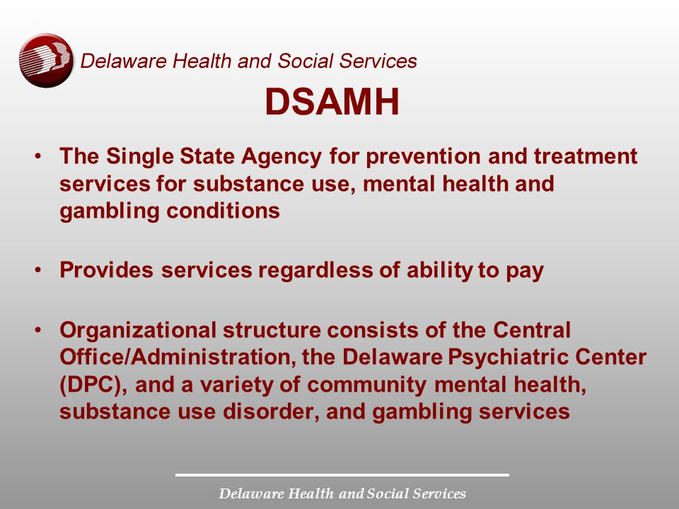 Delaware Health and Social Services DSAMH The Single State Agency for prevention and treatment services for substance use, mental health and gambling conditions Provides services regardless of ability to pay Organizational structure consists of the Central Office/Administration, the Delaware Psychiatric Center (DPC), and a variety of community mental health, substance use disorder, and gambling services