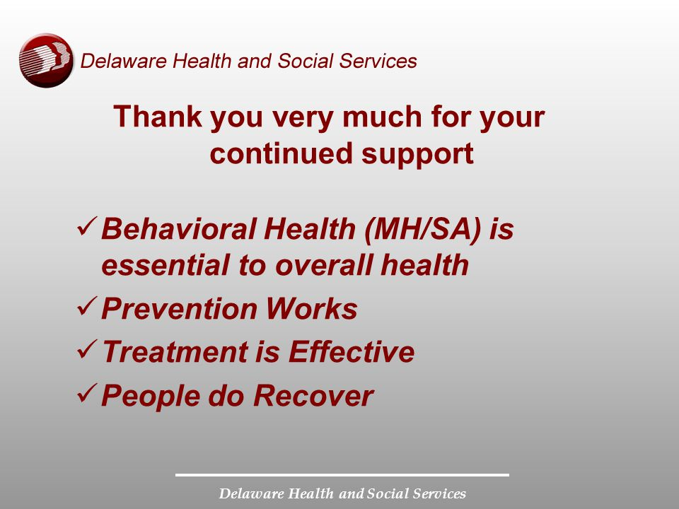 Delaware Health and Social Services Thank you very much for your continued support Behavioral Health (MH/SA) is essential to overall health Prevention Works Treatment is Effective People do Recover