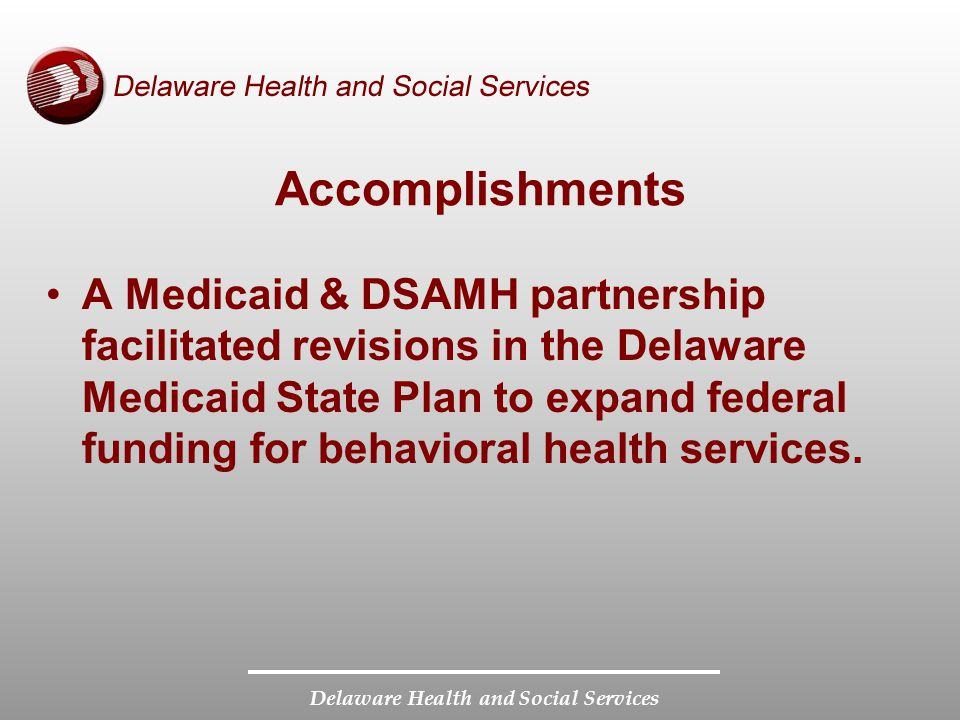 Delaware Health and Social Services Accomplishments A Medicaid & DSAMH partnership facilitated revisions in the Delaware Medicaid State Plan to expand federal funding for behavioral health services.