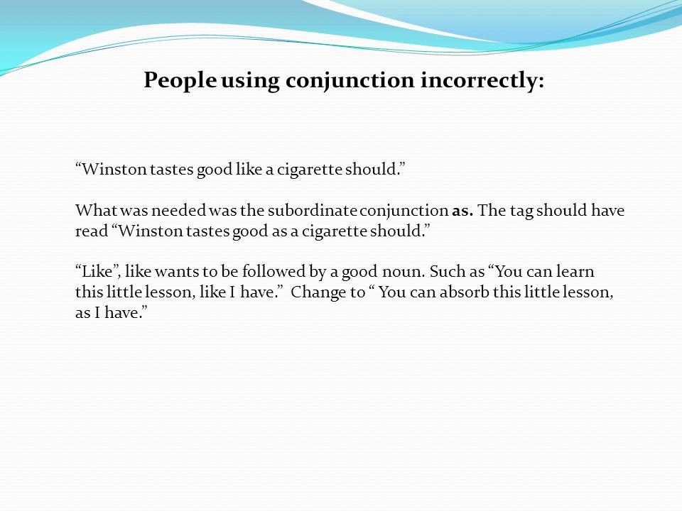 People using conjunction incorrectly: Winston tastes good like a cigarette should. What was needed was the subordinate conjunction as.