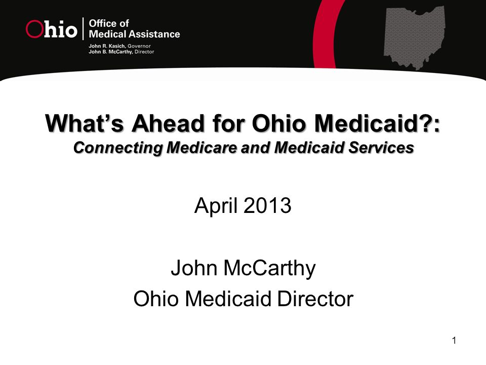 1 What's Ahead for Ohio Medicaid : Connecting Medicare and Medicaid Services April 2013 John McCarthy Ohio Medicaid Director