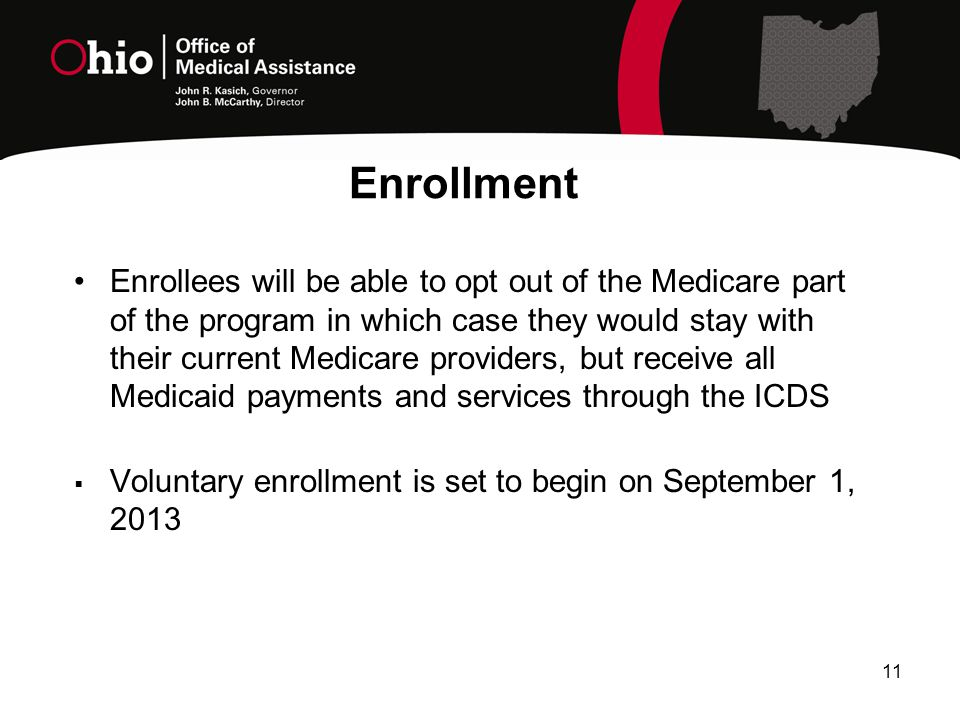 Enrollment Enrollees will be able to opt out of the Medicare part of the program in which case they would stay with their current Medicare providers, but receive all Medicaid payments and services through the ICDS  Voluntary enrollment is set to begin on September 1,