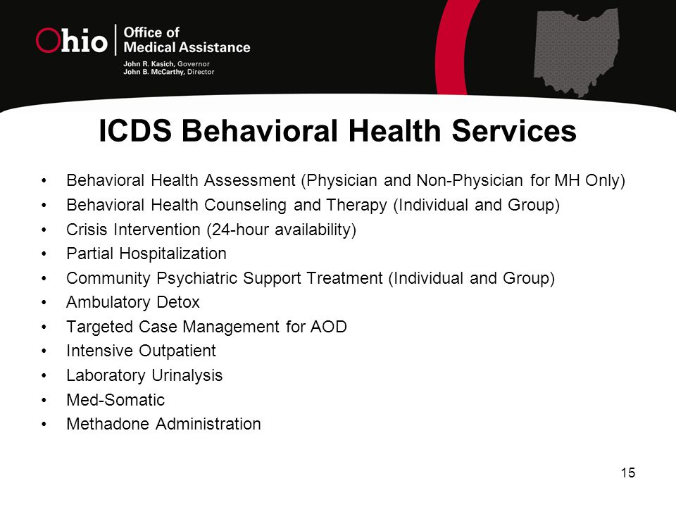 ICDS Behavioral Health Services Behavioral Health Assessment (Physician and Non-Physician for MH Only) Behavioral Health Counseling and Therapy (Individual and Group) Crisis Intervention (24-hour availability) Partial Hospitalization Community Psychiatric Support Treatment (Individual and Group) Ambulatory Detox Targeted Case Management for AOD Intensive Outpatient Laboratory Urinalysis Med-Somatic Methadone Administration 15