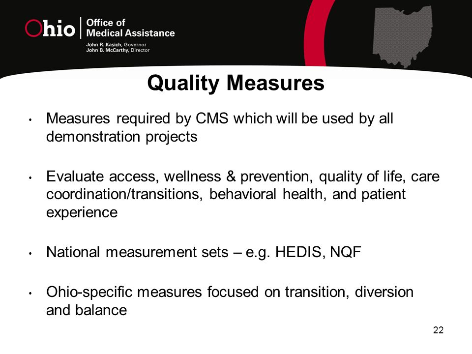 22 Measures required by CMS which will be used by all demonstration projects Evaluate access, wellness & prevention, quality of life, care coordination/transitions, behavioral health, and patient experience National measurement sets – e.g.