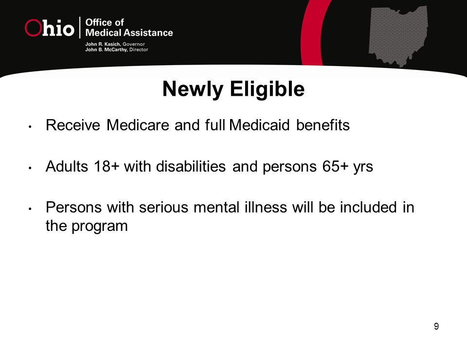 Newly Eligible Receive Medicare and full Medicaid benefits Adults 18+ with disabilities and persons 65+ yrs Persons with serious mental illness will be included in the program 9