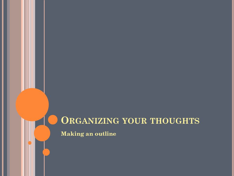 O RGANIZING YOUR THOUGHTS Making an outline