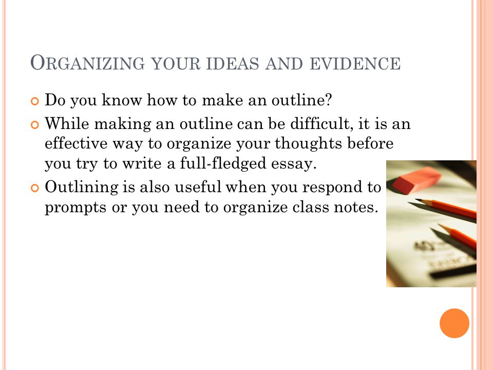 O RGANIZING YOUR IDEAS AND EVIDENCE Do you know how to make an outline.