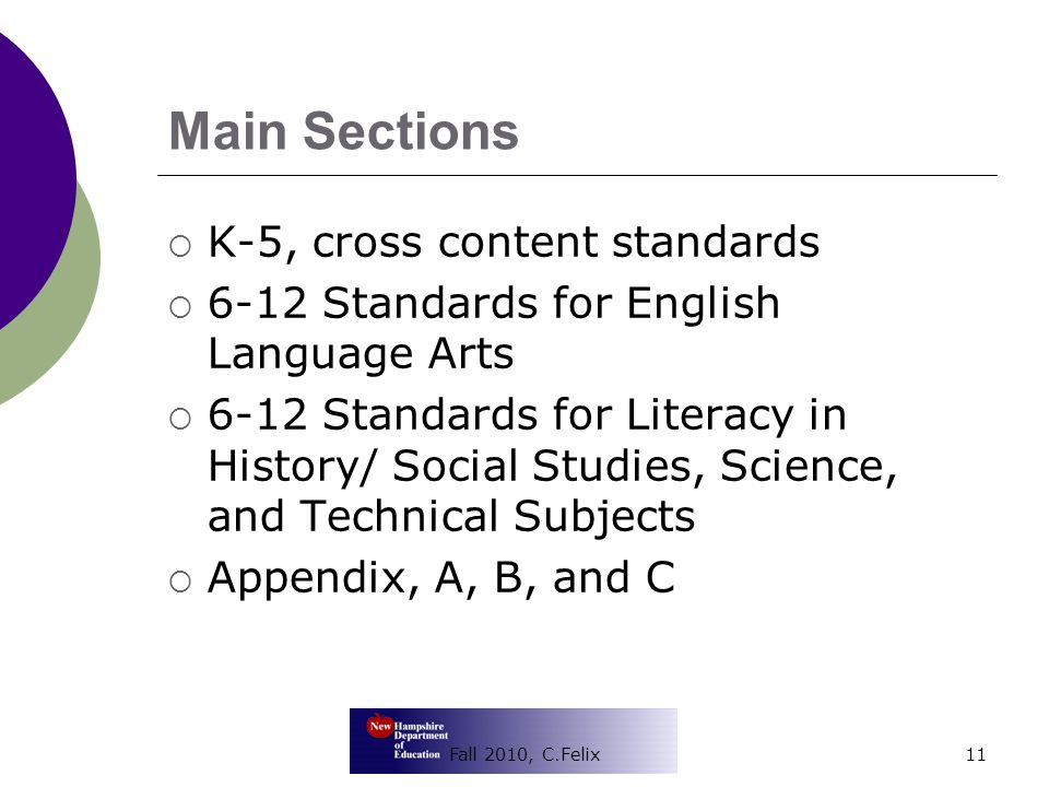 Main Sections  K-5, cross content standards  6-12 Standards for English Language Arts  6-12 Standards for Literacy in History/ Social Studies, Science, and Technical Subjects  Appendix, A, B, and C 11Fall 2010, C.Felix