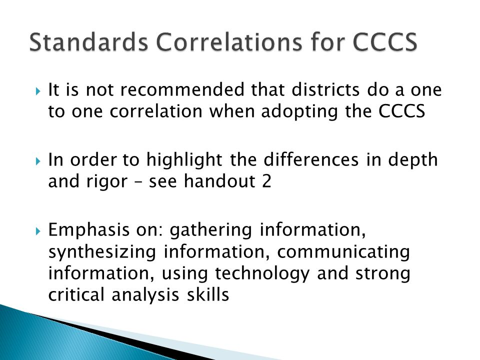 It is not recommended that districts do a one to one correlation when adopting the CCCS  In order to highlight the differences in depth and rigor – see handout 2  Emphasis on: gathering information, synthesizing information, communicating information, using technology and strong critical analysis skills