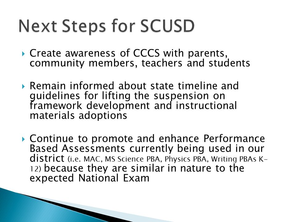  Create awareness of CCCS with parents, community members, teachers and students  Remain informed about state timeline and guidelines for lifting the suspension on framework development and instructional materials adoptions  Continue to promote and enhance Performance Based Assessments currently being used in our district (i.e.