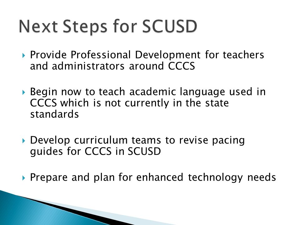  Provide Professional Development for teachers and administrators around CCCS  Begin now to teach academic language used in CCCS which is not currently in the state standards  Develop curriculum teams to revise pacing guides for CCCS in SCUSD  Prepare and plan for enhanced technology needs