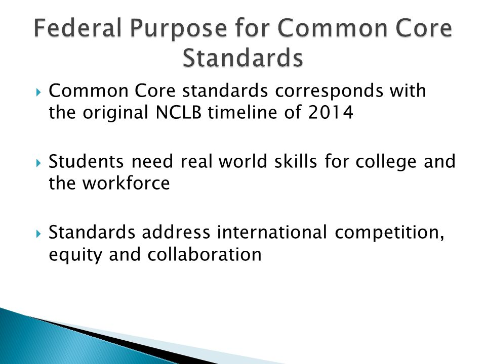  Common Core standards corresponds with the original NCLB timeline of 2014  Students need real world skills for college and the workforce  Standards address international competition, equity and collaboration