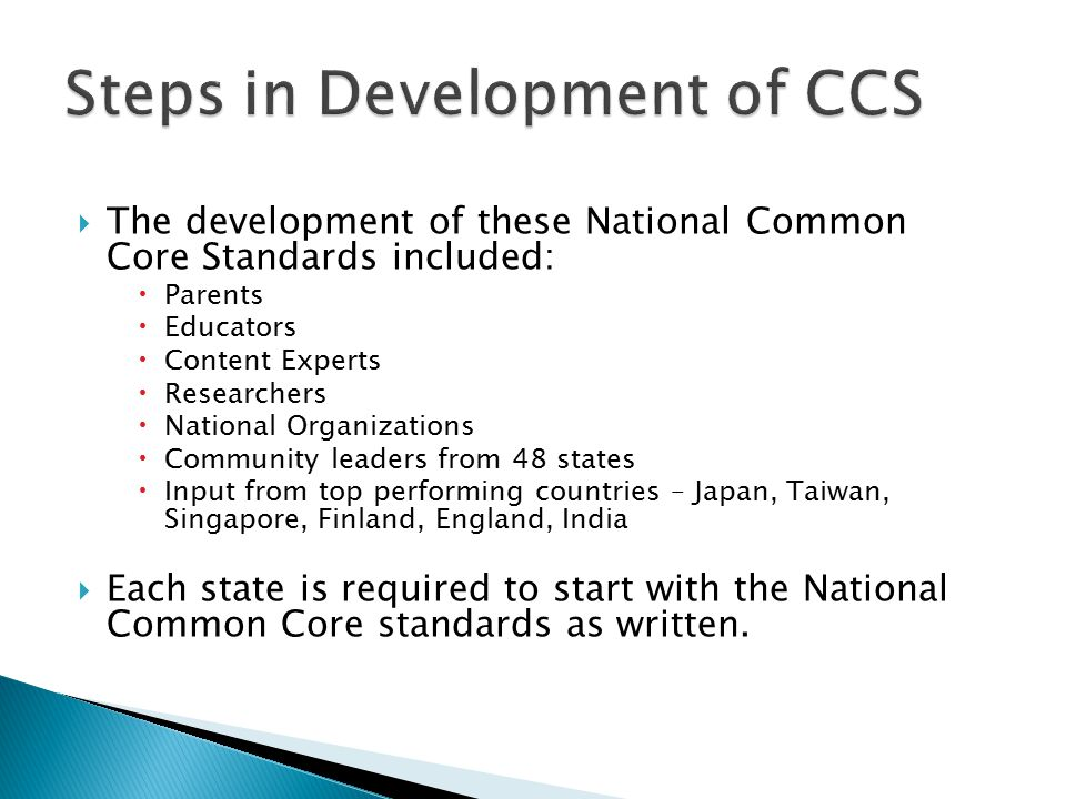  The development of these National Common Core Standards included:  Parents  Educators  Content Experts  Researchers  National Organizations  Community leaders from 48 states  Input from top performing countries – Japan, Taiwan, Singapore, Finland, England, India  Each state is required to start with the National Common Core standards as written.