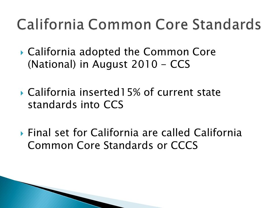  California adopted the Common Core (National) in August CCS  California inserted15% of current state standards into CCS  Final set for California are called California Common Core Standards or CCCS