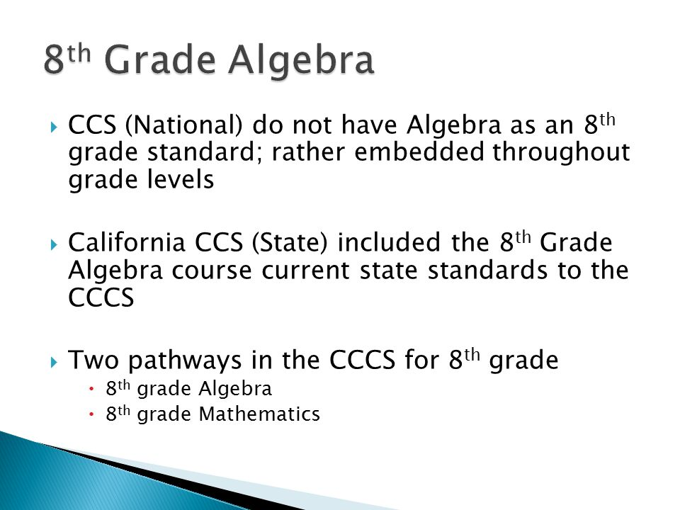  CCS (National) do not have Algebra as an 8 th grade standard; rather embedded throughout grade levels  California CCS (State) included the 8 th Grade Algebra course current state standards to the CCCS  Two pathways in the CCCS for 8 th grade  8 th grade Algebra  8 th grade Mathematics