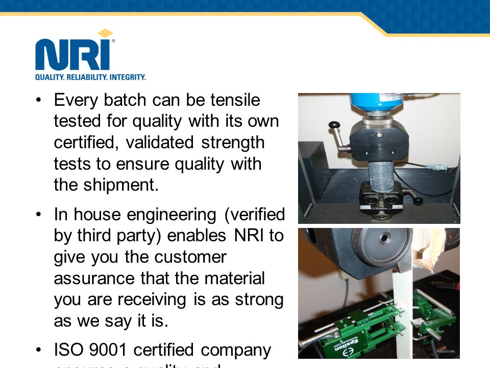 Every batch can be tensile tested for quality with its own certified, validated strength tests to ensure quality with the shipment.