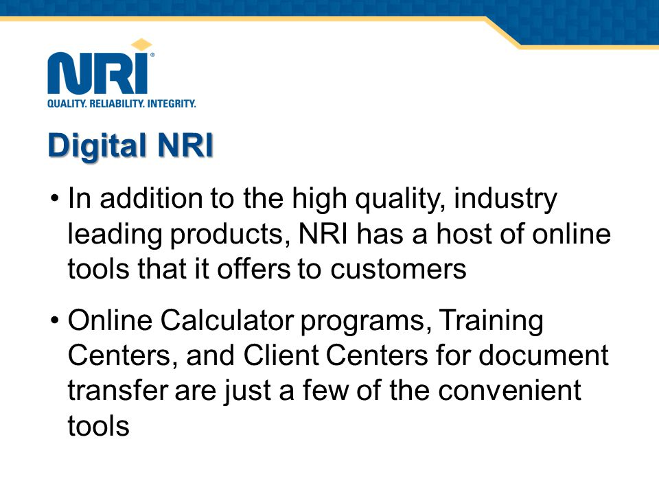 In addition to the high quality, industry leading products, NRI has a host of online tools that it offers to customers Online Calculator programs, Training Centers, and Client Centers for document transfer are just a few of the convenient tools Digital NRI