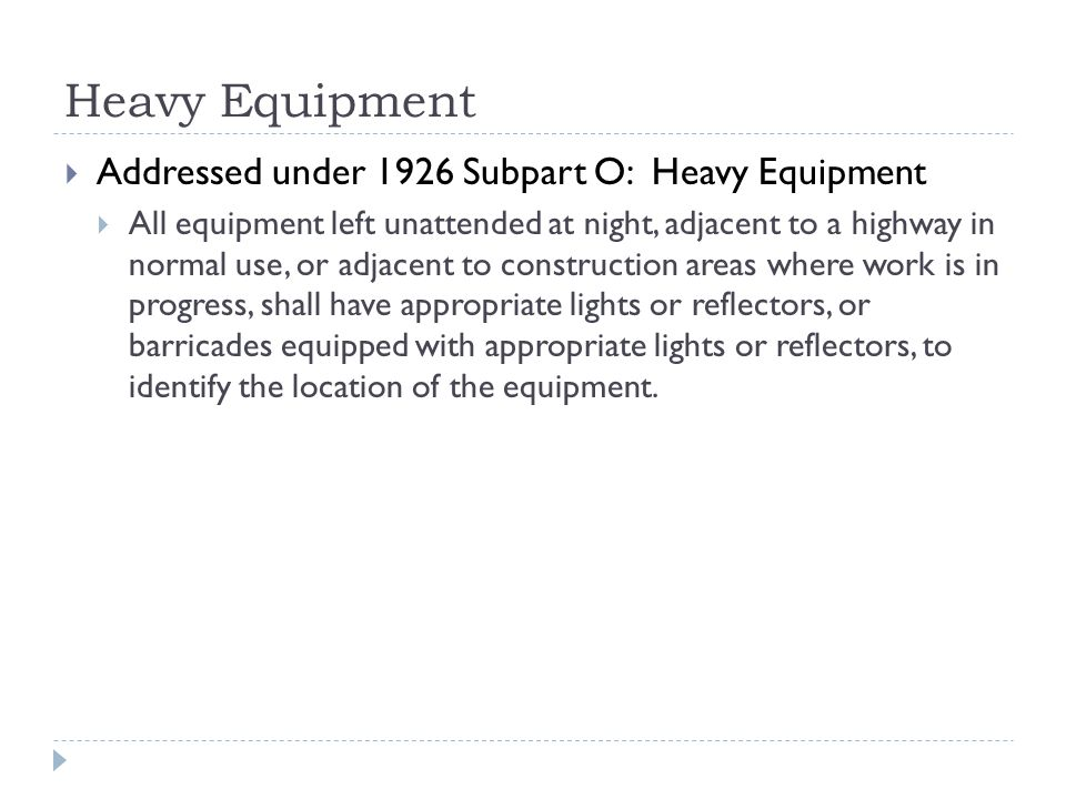 Heavy Equipment  Addressed under 1926 Subpart O: Heavy Equipment  All equipment left unattended at night, adjacent to a highway in normal use, or adjacent to construction areas where work is in progress, shall have appropriate lights or reflectors, or barricades equipped with appropriate lights or reflectors, to identify the location of the equipment.