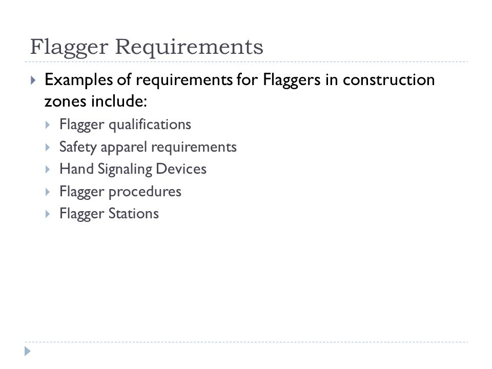 Flagger Requirements  Examples of requirements for Flaggers in construction zones include:  Flagger qualifications  Safety apparel requirements  Hand Signaling Devices  Flagger procedures  Flagger Stations