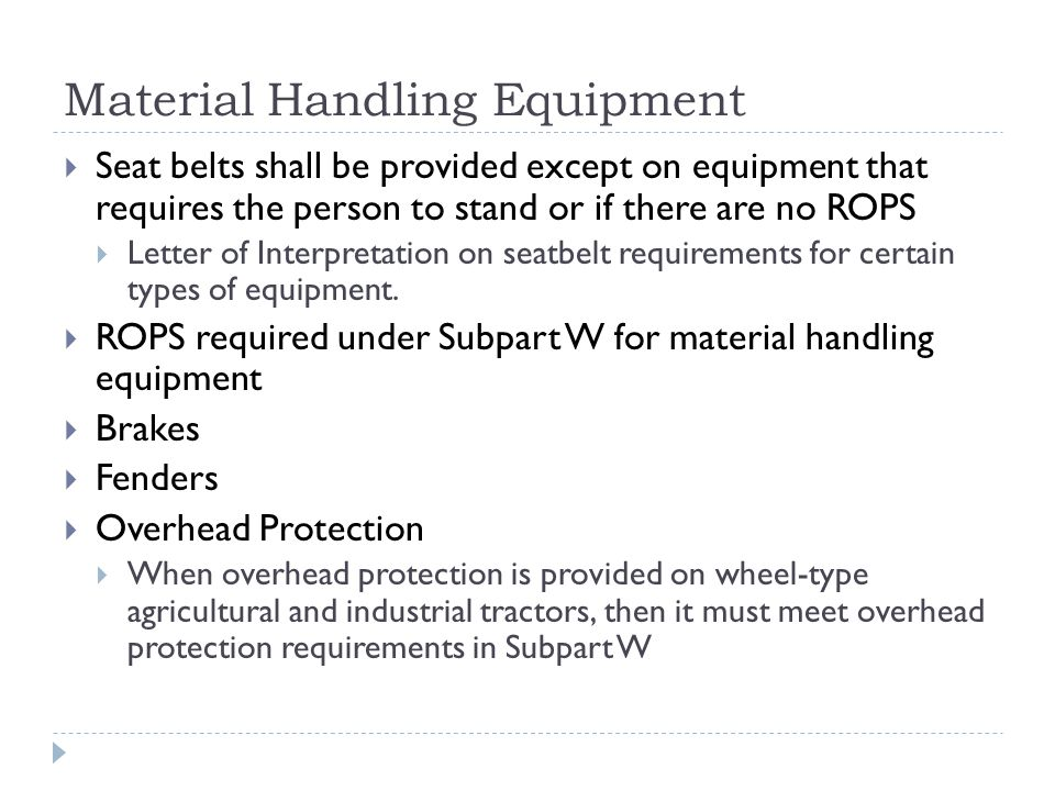 Material Handling Equipment  Seat belts shall be provided except on equipment that requires the person to stand or if there are no ROPS  Letter of Interpretation on seatbelt requirements for certain types of equipment.