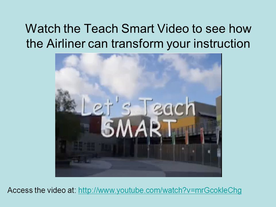 Watch the Teach Smart Video to see how the Airliner can transform your instruction Access the video at:   v=mrGcokleChghttp://  v=mrGcokleChg