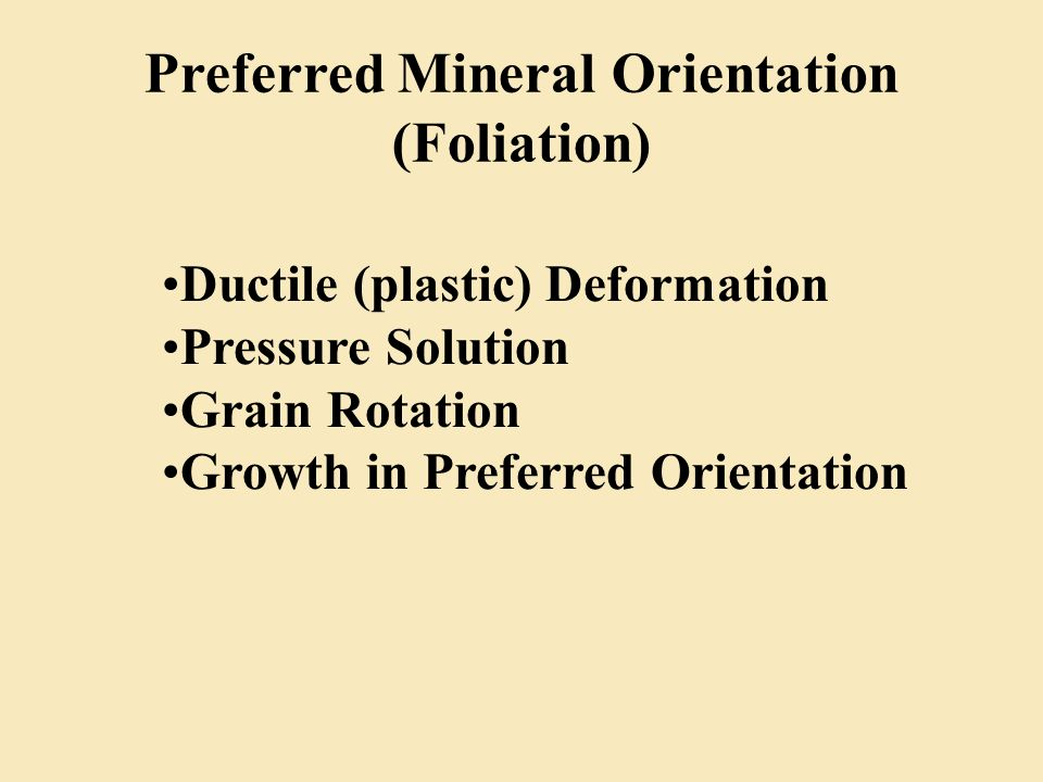 Preferred Mineral Orientation (Foliation) Ductile (plastic) Deformation Pressure Solution Grain Rotation Growth in Preferred Orientation