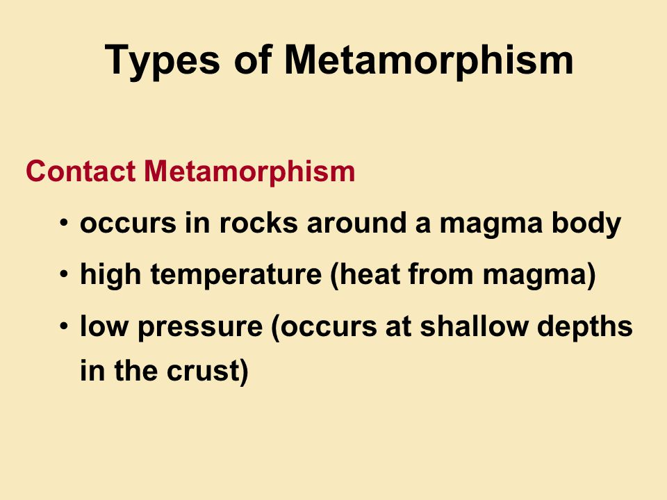Types of Metamorphism Contact Metamorphism occurs in rocks around a magma body high temperature (heat from magma) low pressure (occurs at shallow depths in the crust)