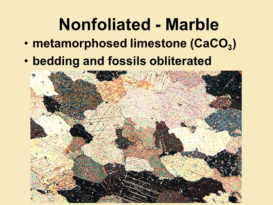 Nonfoliated - Marble metamorphosed limestone (CaCO 3 ) bedding and fossils obliterated