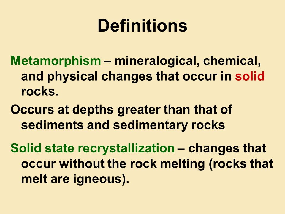 Definitions Metamorphism – mineralogical, chemical, and physical changes that occur in solid rocks.