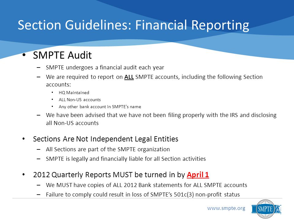 Section Guidelines: Financial Reporting SMPTE Audit –S–SMPTE undergoes a financial audit each year –W–We are required to report on ALL SMPTE accounts, including the following Section accounts: HQ Maintained ALL Non-US accounts Any other bank account in SMPTE's name –W–We have been advised that we have not been filing properly with the IRS and disclosing all Non-US accounts Sections Are Not Independent Legal Entities –A–All Sections are part of the SMPTE organization –S–SMPTE is legally and financially liable for all Section activities 2012 Quarterly Reports MUST be turned in by April 1 –W–We MUST have copies of ALL 2012 Bank statements for ALL SMPTE accounts –F–Failure to comply could result in loss of SMPTE's 501c(3) non-profit status