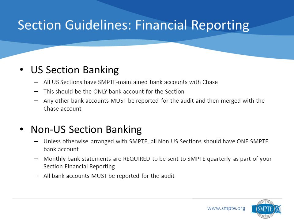 Section Guidelines: Financial Reporting US Section Banking – All US Sections have SMPTE-maintained bank accounts with Chase – This should be the ONLY bank account for the Section – Any other bank accounts MUST be reported for the audit and then merged with the Chase account Non-US Section Banking – Unless otherwise arranged with SMPTE, all Non-US Sections should have ONE SMPTE bank account – Monthly bank statements are REQUIRED to be sent to SMPTE quarterly as part of your Section Financial Reporting – All bank accounts MUST be reported for the audit