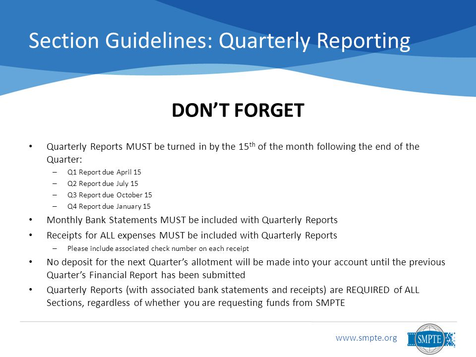 Section Guidelines: Quarterly Reporting DON'T FORGET Quarterly Reports MUST be turned in by the 15 th of the month following the end of the Quarter: – Q1 Report due April 15 – Q2 Report due July 15 – Q3 Report due October 15 – Q4 Report due January 15 Monthly Bank Statements MUST be included with Quarterly Reports Receipts for ALL expenses MUST be included with Quarterly Reports – Please include associated check number on each receipt No deposit for the next Quarter's allotment will be made into your account until the previous Quarter's Financial Report has been submitted Quarterly Reports (with associated bank statements and receipts) are REQUIRED of ALL Sections, regardless of whether you are requesting funds from SMPTE